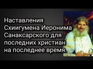 Наставления Схиигумена Иеронима Санаксарского для последних христиан на последнее время.