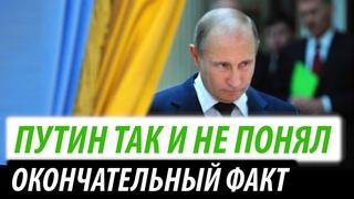 Путин так и не понял. Окончательный факт для Кремля