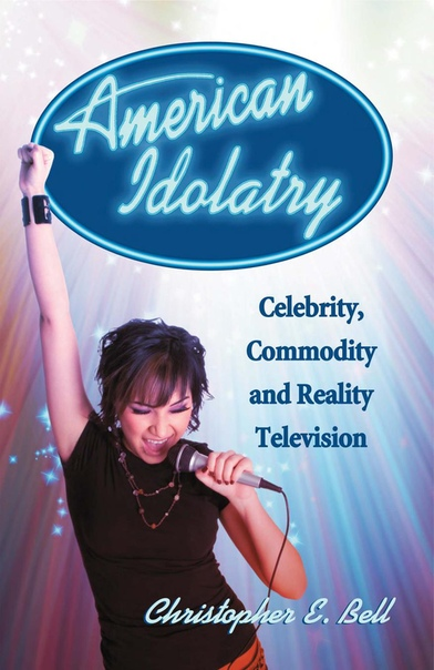 American Idolatry Celebrity, Commodity and Reality Television by Christopher E