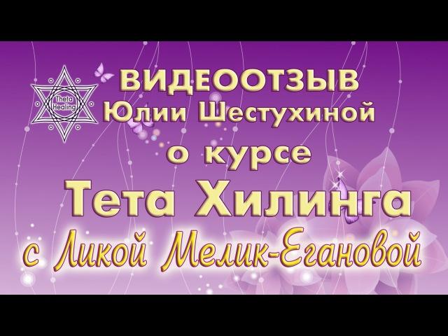 Видеоотзыв Юлии Шестухиной о курсе Тета Хилинга с Ликой Мелик Егановой