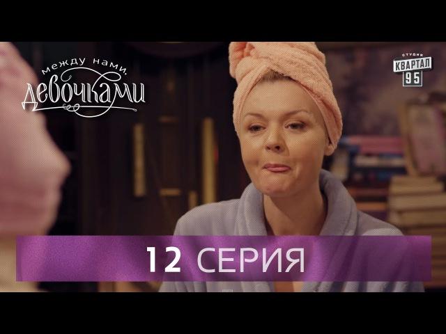 Сериал Между нами девочками 12 серия От создателей сериала Сваты и студии Квартал 95