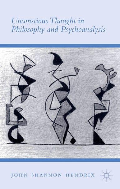 John Shannon Hendrix-Unconscious Thought in Philosophy and Psychoanalysis-Palgrave Macmillan (2015)