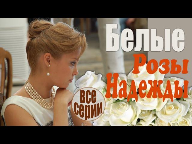 Белые розы надежды все серии - Искренняя, жизненная мелодрама! (русские мелодрамы)
