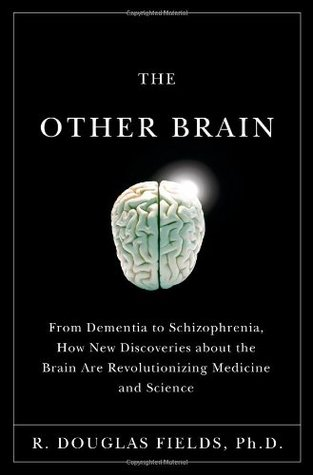 The Other Brain: From Dementia to Schizophrenia, How New Discoveries About the Brain Are Revolutionizing Medicine and Science - R. Douglas Fields