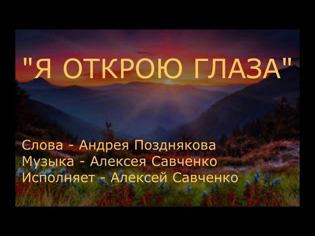 Песня Я открою глаза Алексей Савченко музыка и исполнение Слова Андрея Позднякова