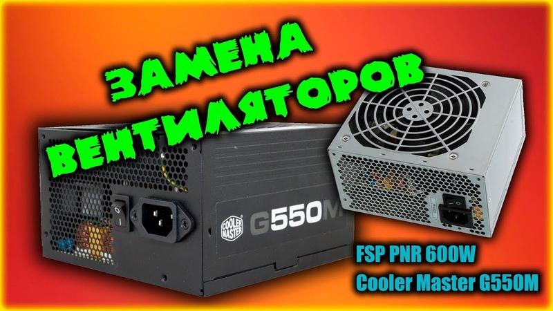 Замена вентиляторов на FSP PNR 600W и CoolerMaster G550M (ЗАЧЕМ??)