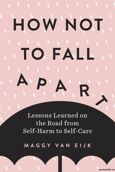 How Not to Fall Apart Lessons Learned on the Road from Self-Harm to Self-Care