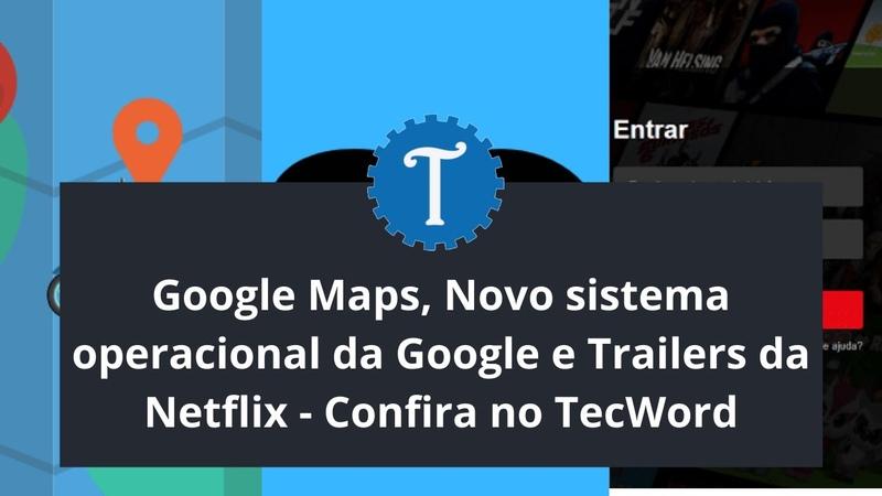 Google Maps Novo sistema operacional da Google e Trailers da Netflix Confira no TecWord
