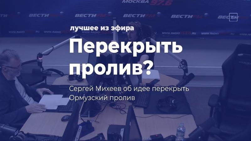 Перекрыть пролив Сергей Михеев об идее перекрыть Ормузский пролив
