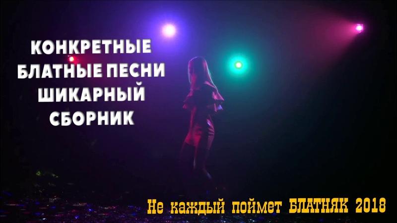 КОНКРЕТНЫЕ БЛАТНЫЕ ПЕСНИ - ШИКАРНЫЙ СБОРНИК Не каждый поймет - БЛАТНЯК 2018