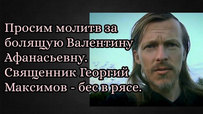 Просим молитв за болящую Валентину Афанасьевну. Священник Георгий Максимов - бес в рясе.