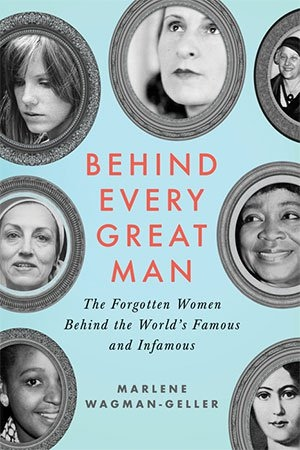 Behind Every Great Man - The Forgotten Women Behind the Worlds Famous and Infamous