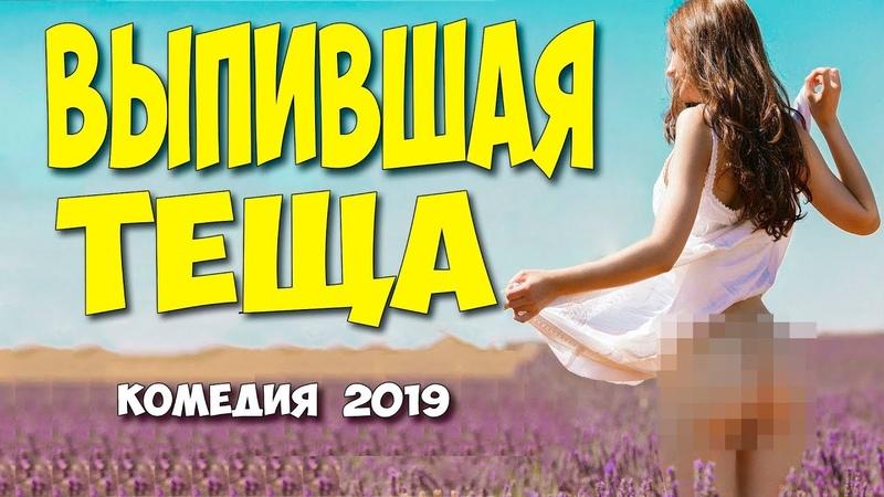 ФИЛЬМ 2019 залез догадайтесь куда! ** ВЫПИВШАЯ ТЕЩА ** Русские комедии 2019 новинки Фильмы 2019 HD
