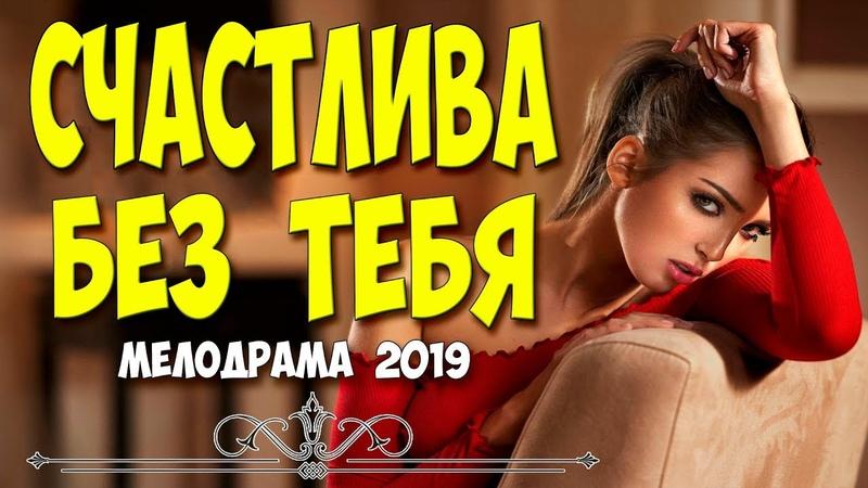 Жизненный фильм о разведенной женщине СЧАСТЛИВА БЕЗ ТЕБЯ @ Русские мелодрамы 2019 новинки HD 1080P