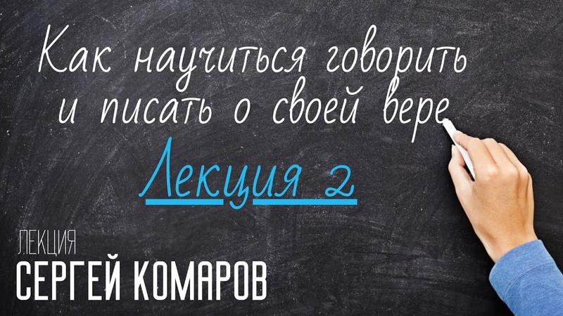 Как научиться говорить и писать о своей вере Сергей Комаров Лекция 2