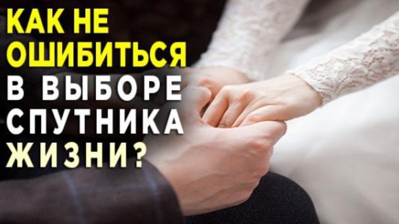 Как мы ошибаемся в выборе мужа Как вйти замуж за того кто нужен Как не ошибиться с выбором мужа