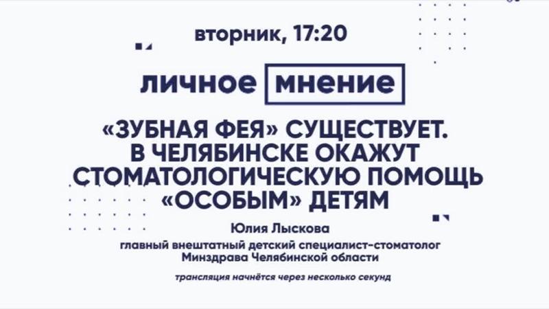 Личное мнение Зубная фея существует В Челябинске окажут стоматологическую помощь особым детям